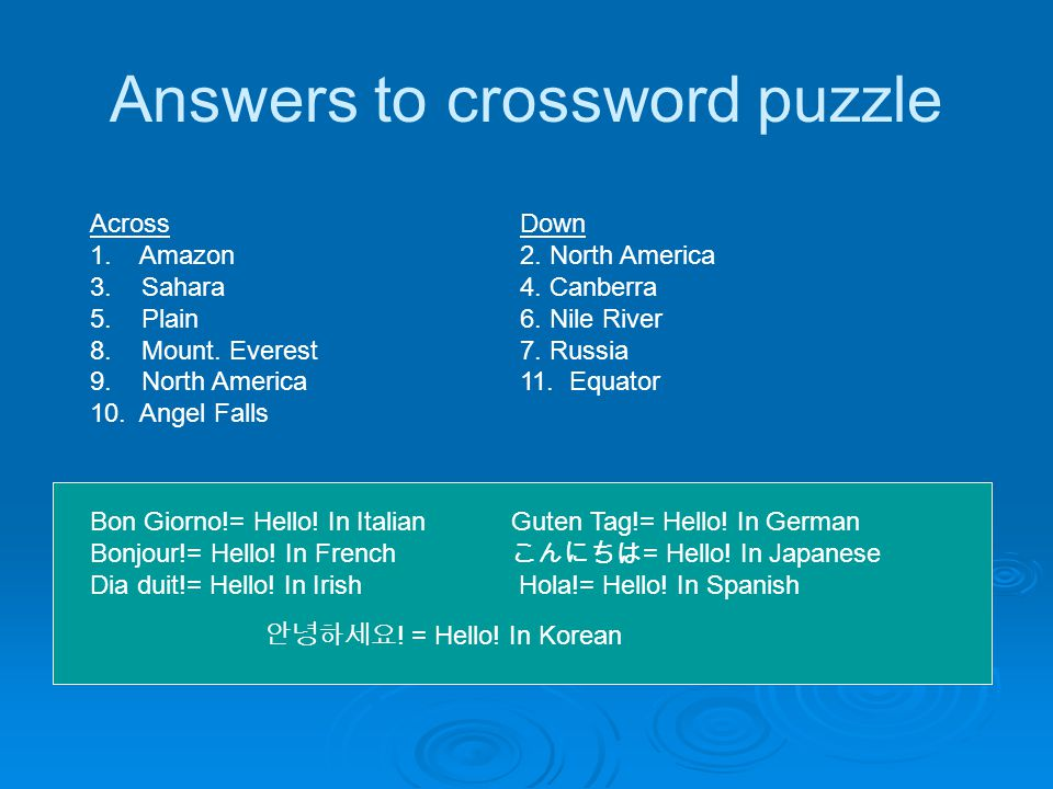 Answers to crossword puzzle Across 1. Amazon 3. Sahara 5. Plain 8. Mount. Everest 9. North America 10. Angel Falls Down 2. North America 4. Canberra 6