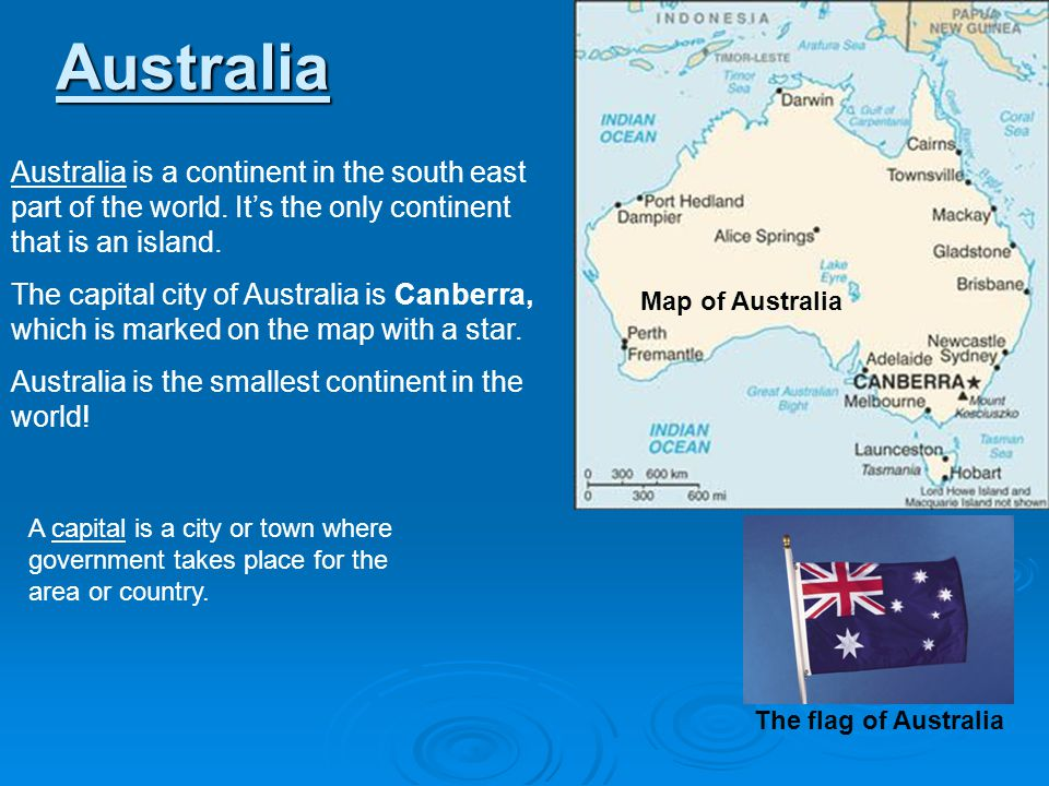 Australia Map of Australia Australia is a continent in the south east part of the world. Its the only continent that is an island. The capital city of