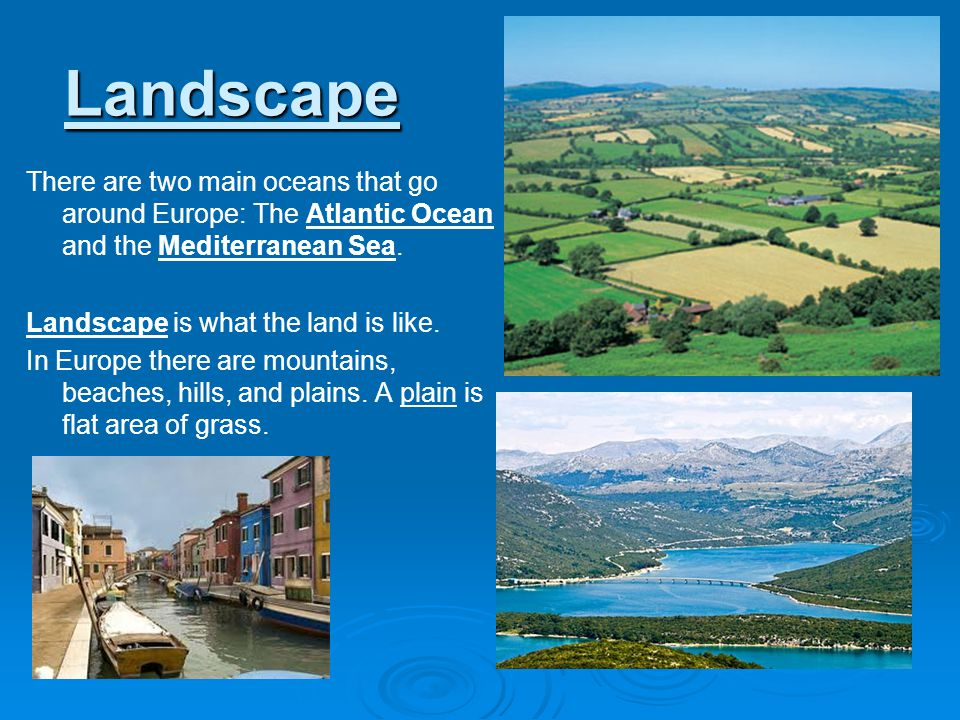 Landscape There are two main oceans that go around Europe: The Atlantic Ocean and the Mediterranean Sea. Landscape is what the land is like. In Europe