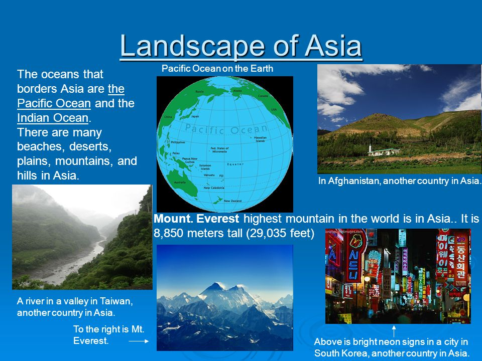 Landscape of Asia The oceans that borders Asia are the Pacific Ocean and the Indian Ocean. There are many beaches, deserts, plains, mountains, and hil