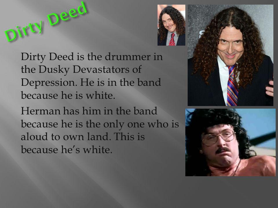 Dirty Deed is the drummer in the Dusky Devastators of Depression.