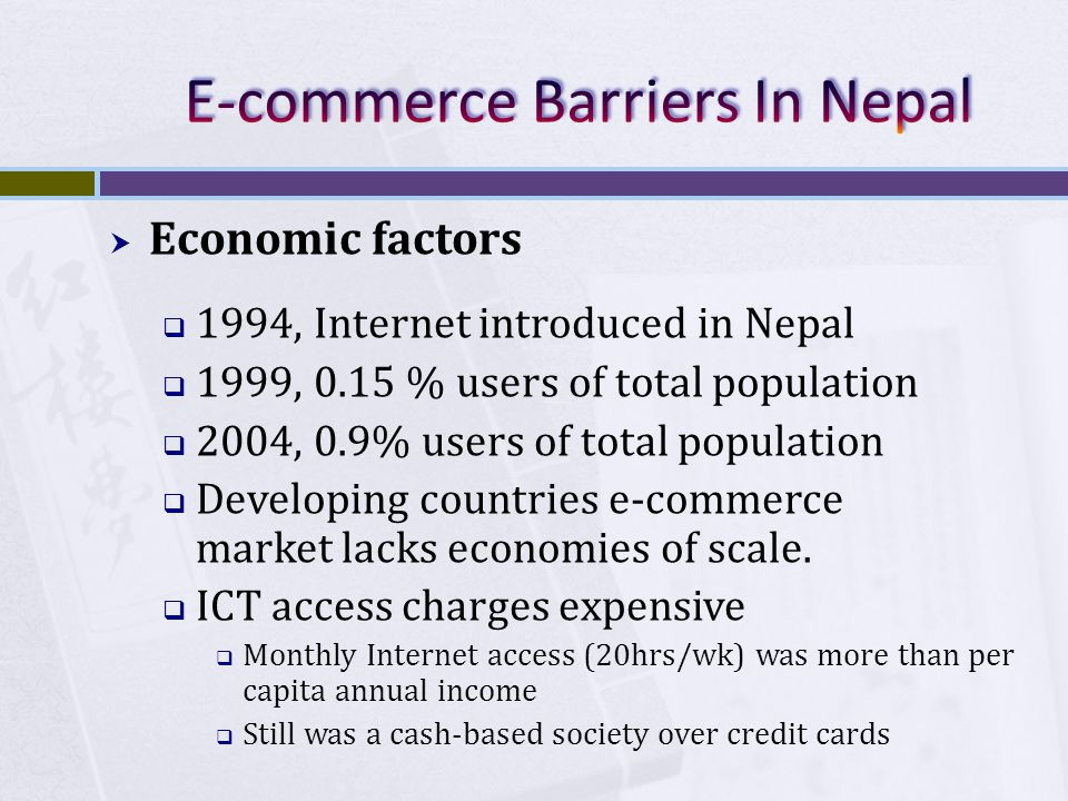 Economic factors 1994, Internet introduced in Nepal 1999, 0.15 % users of total population 2004, 0.9% users of total population Developing countries e-commerce market lacks economies of scale.