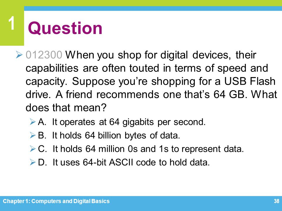 1 Question 012300 When you shop for digital devices, their capabilities are often touted in terms of speed and capacity. Suppose youre shopping for a