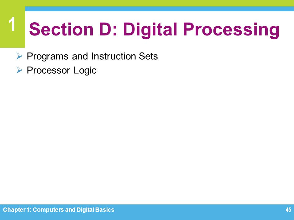 1 Section D: Digital Processing Programs and Instruction Sets Processor Logic Chapter 1: Computers and Digital Basics45