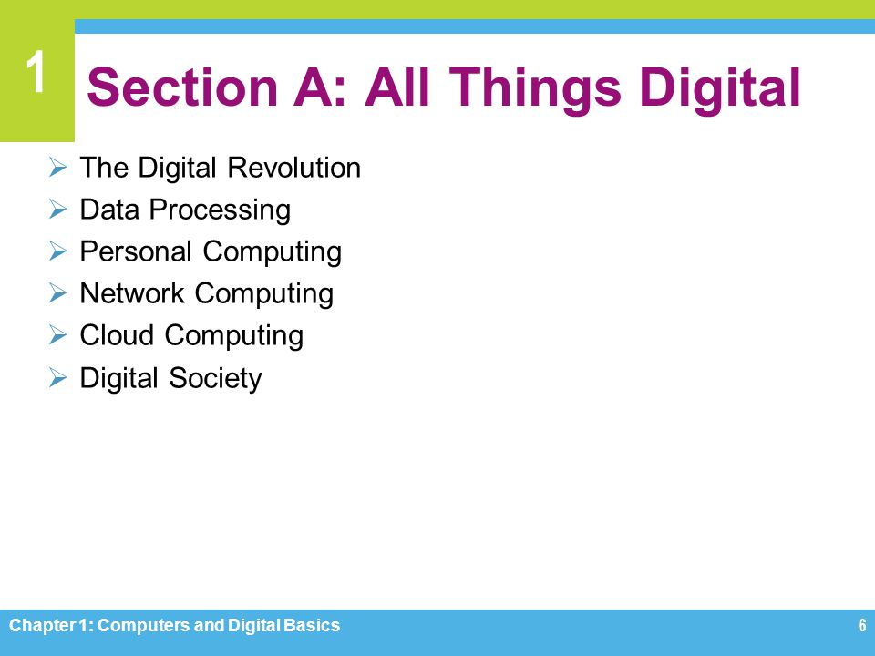 1 Section A: All Things Digital The Digital Revolution Data Processing Personal Computing Network Computing Cloud Computing Digital Society Chapter 1: