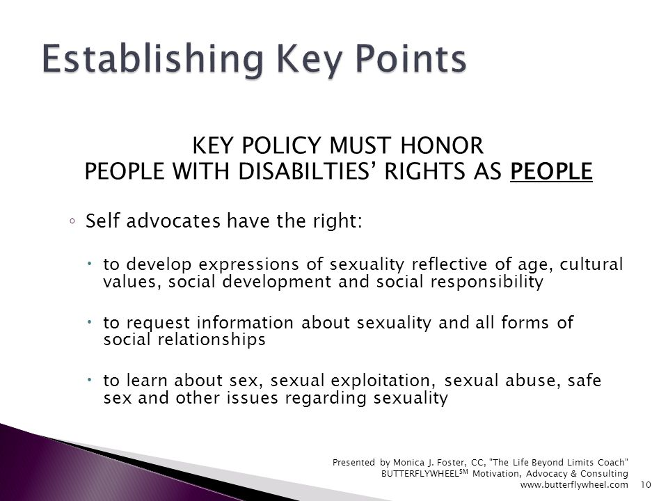 KEY POLICY MUST HONOR PEOPLE WITH DISABILTIES RIGHTS AS PEOPLE Self advocates have the right: to develop expressions of sexuality reflective of age, cultural values, social development and social responsibility to request information about sexuality and all forms of social relationships to learn about sex, sexual exploitation, sexual abuse, safe sex and other issues regarding sexuality Presented by Monica J.