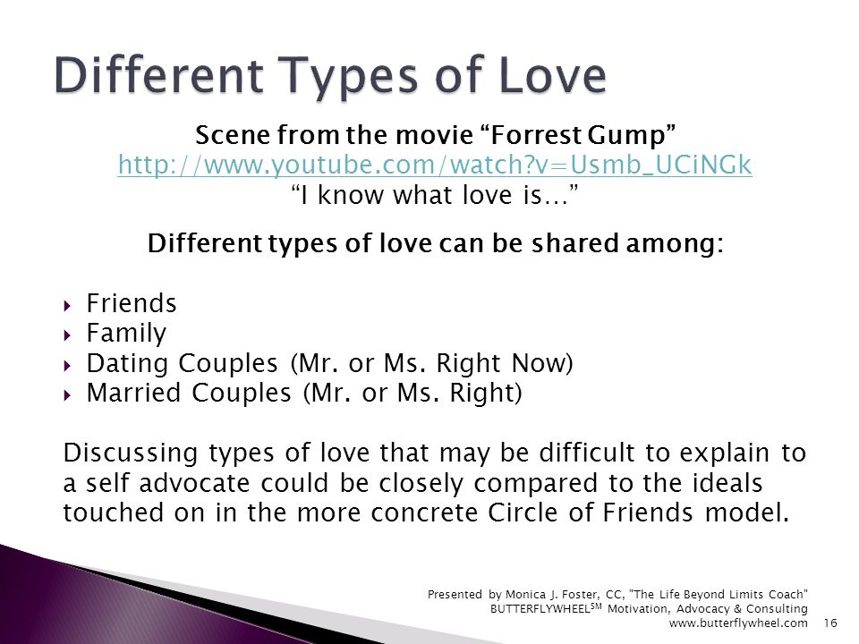 Scene from the movie Forrest Gump http://www.youtube.com/watch?v=Usmb_UCiNGk I know what love is… Different types of love can be shared among: Friends Family Dating Couples (Mr.