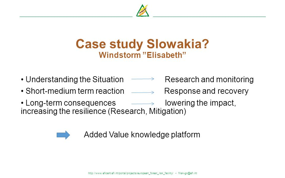 http://www.eficent.efi.int/portal/projects/european_forest_risk_facility/ frisk-go@efi.int Case study Slowakia? Windstorm Elisabeth Understanding the
