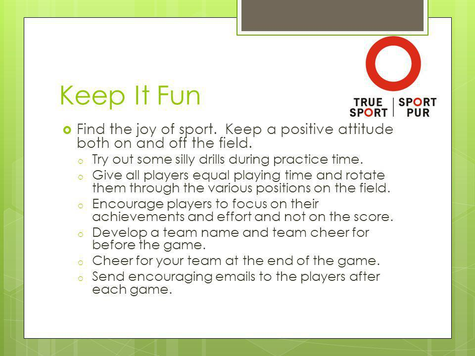 Keep It Fun Find the joy of sport. Keep a positive attitude both on and off the field.