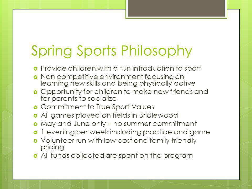 Spring Sports Philosophy Provide children with a fun introduction to sport Non competitive environment focusing on learning new skills and being physically active Opportunity for children to make new friends and for parents to socialize Commitment to True Sport Values All games played on fields in Bridlewood May and June only – no summer commitment 1 evening per week including practice and game Volunteer run with low cost and family friendly pricing All funds collected are spent on the program