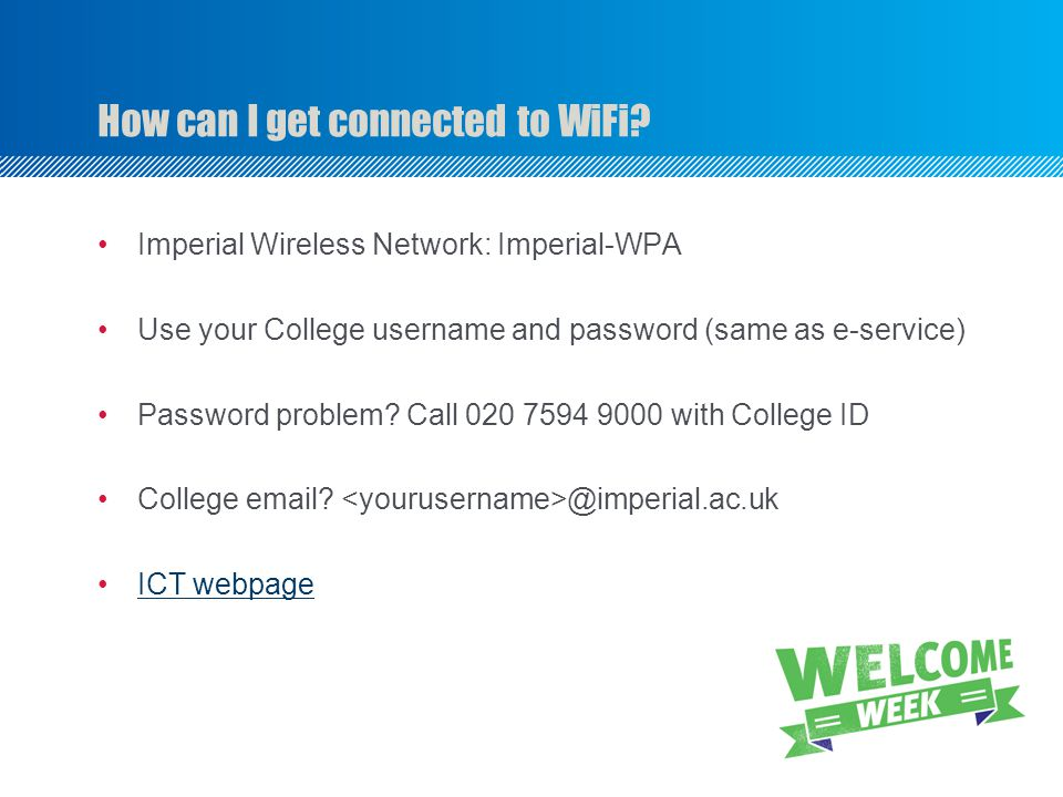 Imperial Wireless Network: Imperial-WPA Use your College username and password (same as e-service) Password problem? Call 020 7594 9000 with College I
