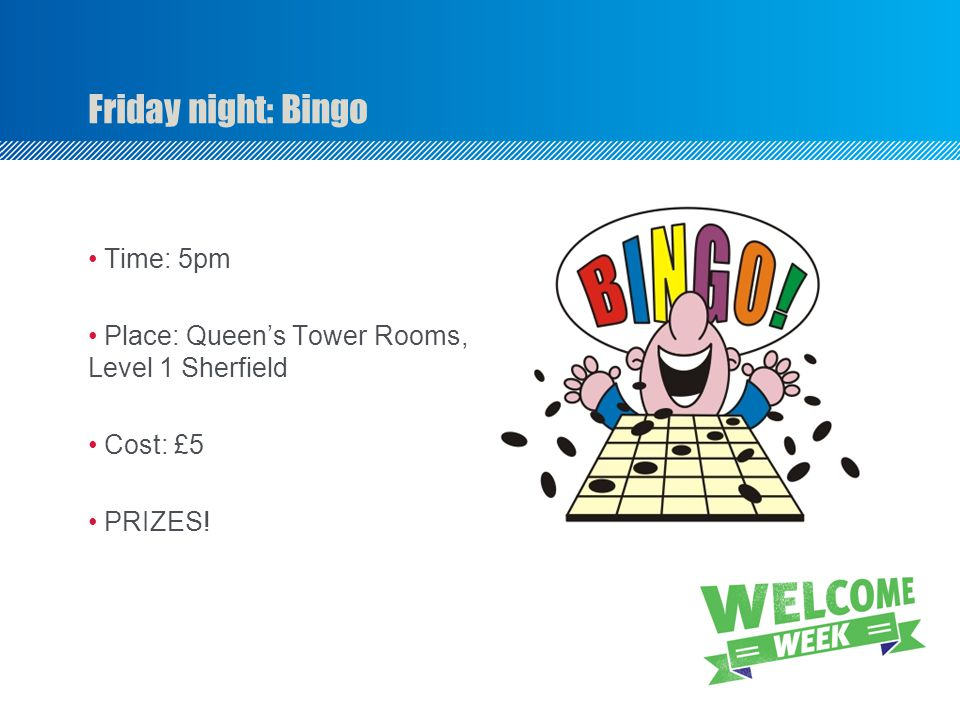 Time: 5pm Place: Queens Tower Rooms, Level 1 Sherfield Cost: £5 PRIZES! Friday night: Bingo