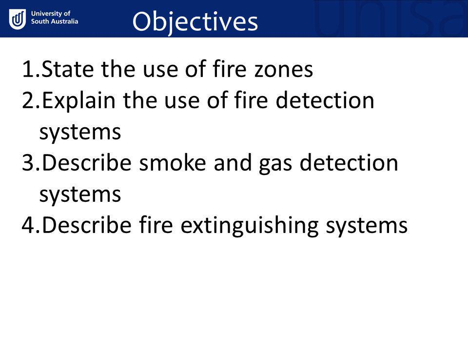 Objectives 1.State the use of fire zones 2.Explain the use of fire detection systems 3.Describe smoke and gas detection systems 4.Describe fire exting