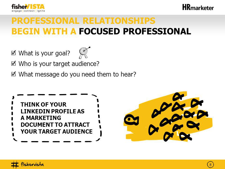 8 PROFESSIONAL RELATIONSHIPS BEGIN WITH A FOCUSED PROFESSIONAL What is your goal? Who is your target audience? What message do you need them to hear?