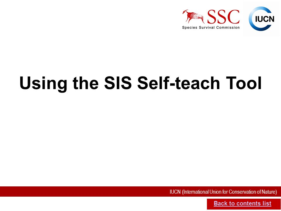 IUCN (International Union for Conservation of Nature) SIS self-teach guide. Version 1.1 (27 th July 2012) Using the SIS Self-teach Tool Back to conten
