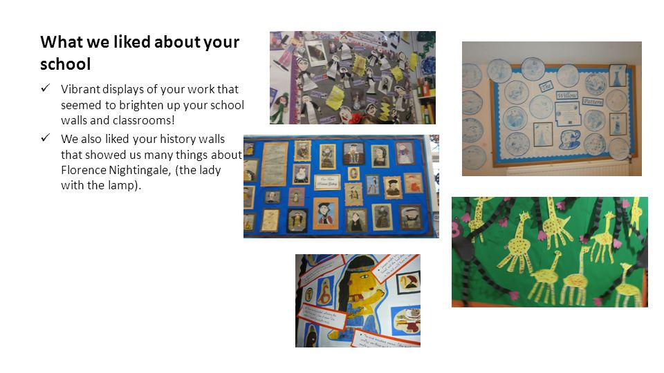 What we liked about your school Vibrant displays of your work that seemed to brighten up your school walls and classrooms.