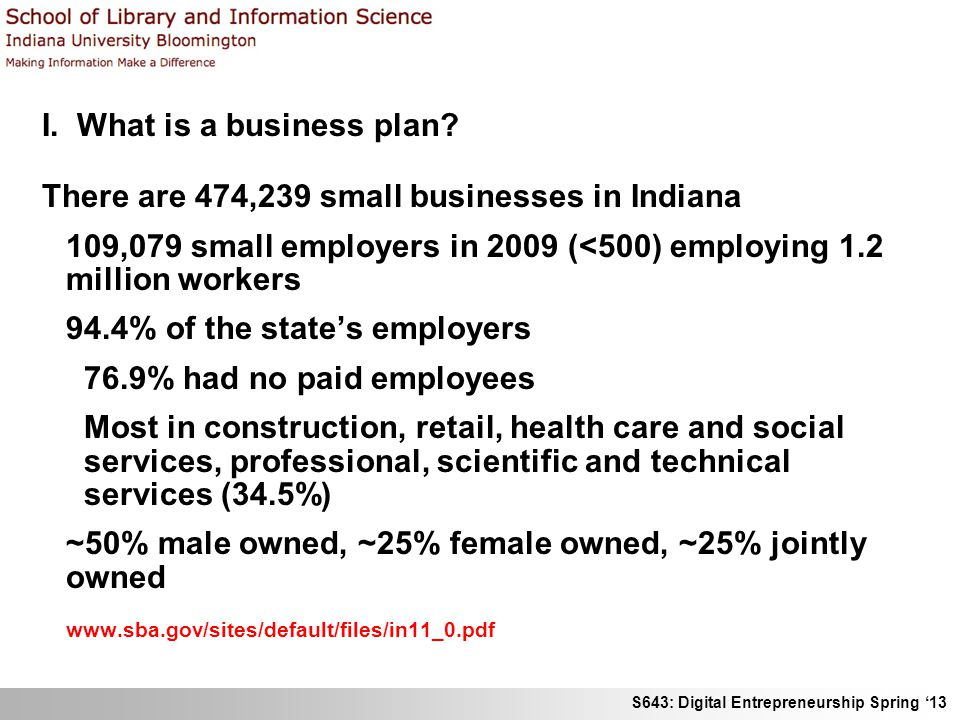 S643: Digital Entrepreneurship Spring 13 I. What is a business plan? There are 474,239 small businesses in Indiana 109,079 small employers in 2009 (<5