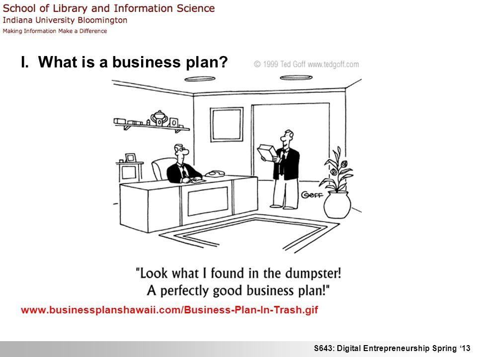 S643: Digital Entrepreneurship Spring 13 I. What is a business plan? www.businessplanshawaii.com/Business-Plan-In-Trash.gif
