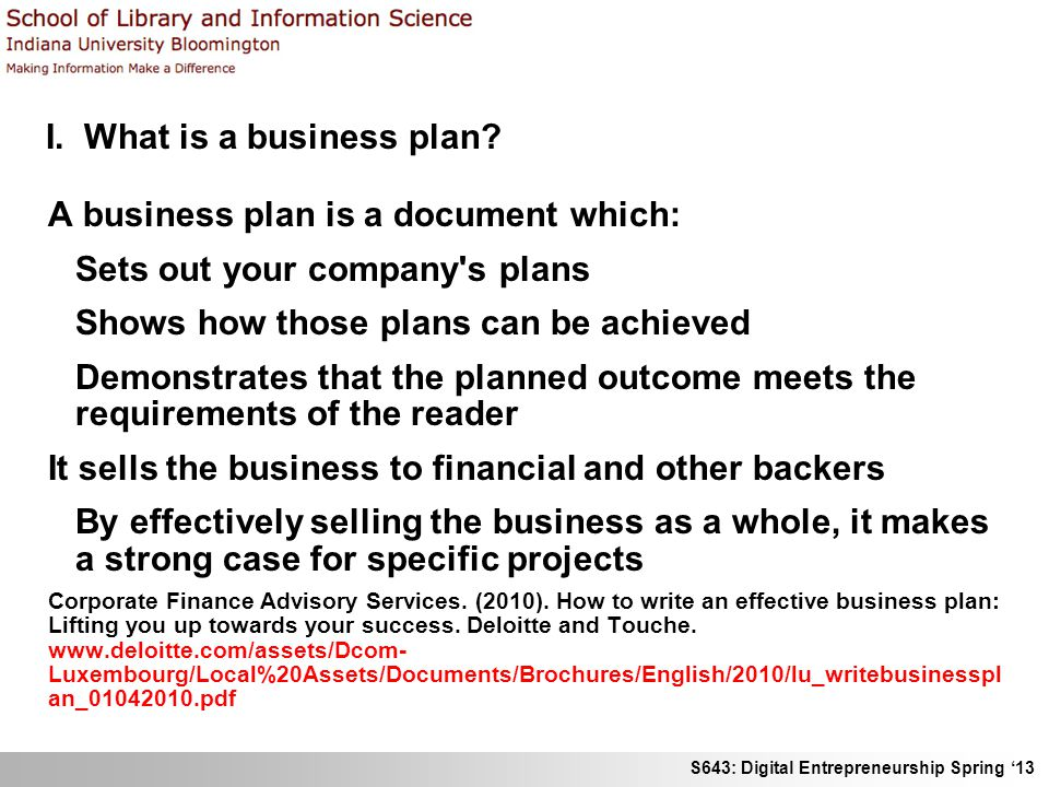 S643: Digital Entrepreneurship Spring 13 I. What is a business plan? A business plan is a document which: Sets out your company's plans Shows how thos