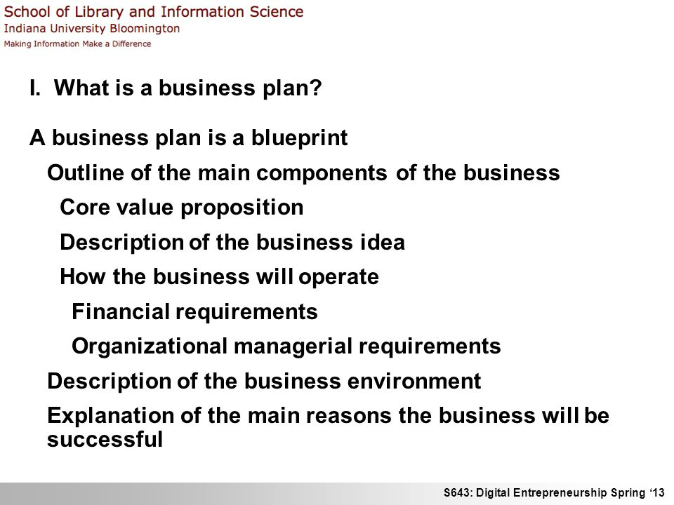 S643: Digital Entrepreneurship Spring 13 I. What is a business plan? A business plan is a blueprint Outline of the main components of the business Cor