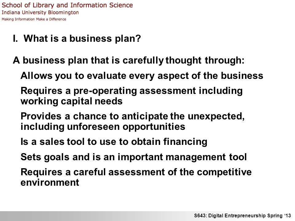 S643: Digital Entrepreneurship Spring 13 I. What is a business plan? A business plan that is carefully thought through: Allows you to evaluate every a