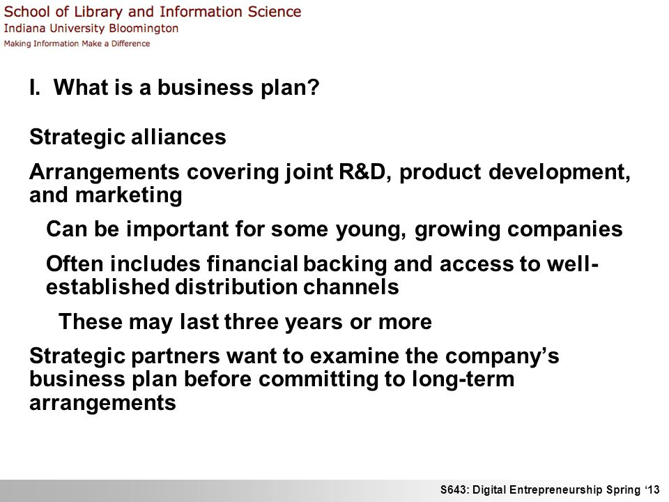 S643: Digital Entrepreneurship Spring 13 I. What is a business plan? Strategic alliances Arrangements covering joint R&D, product development, and mar
