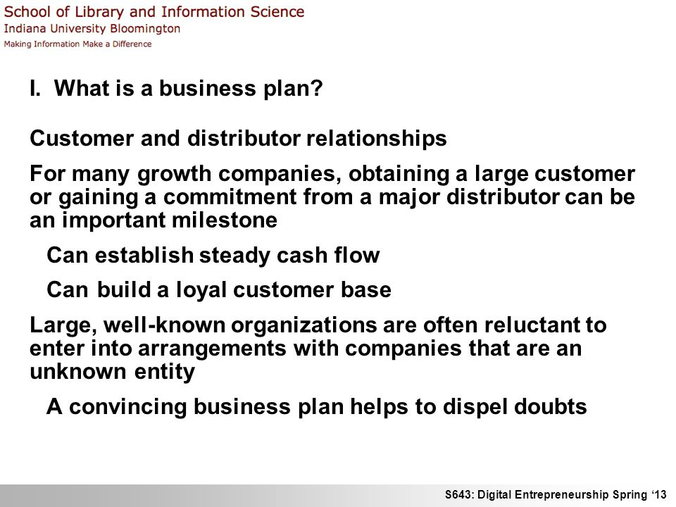 S643: Digital Entrepreneurship Spring 13 I. What is a business plan? Customer and distributor relationships For many growth companies, obtaining a lar