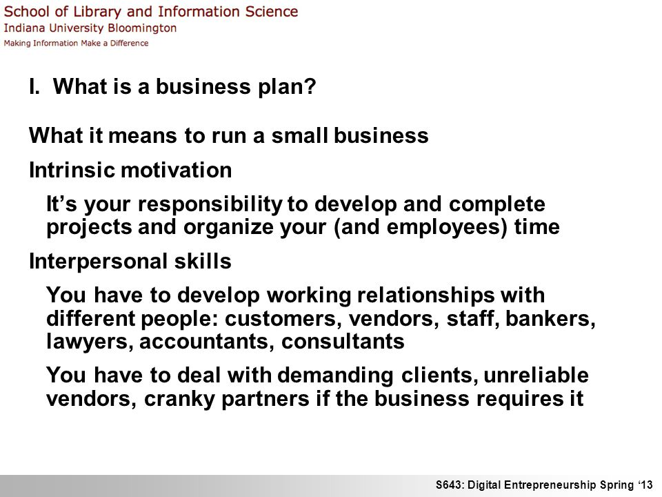 S643: Digital Entrepreneurship Spring 13 I. What is a business plan? What it means to run a small business Intrinsic motivation Its your responsibilit