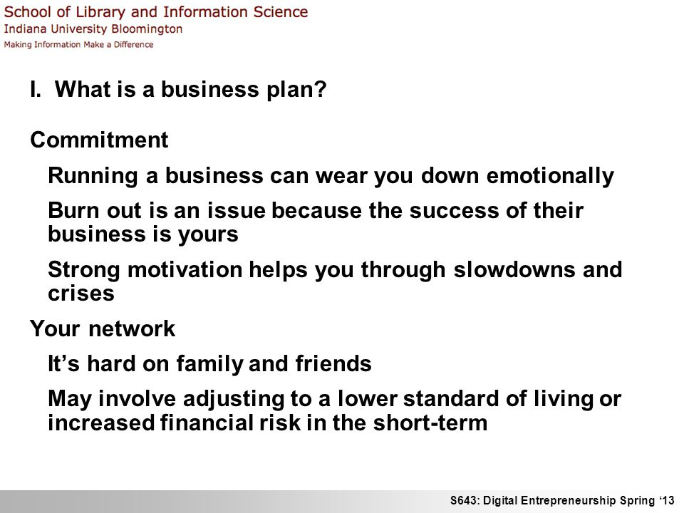 S643: Digital Entrepreneurship Spring 13 I. What is a business plan? Commitment Running a business can wear you down emotionally Burn out is an issue