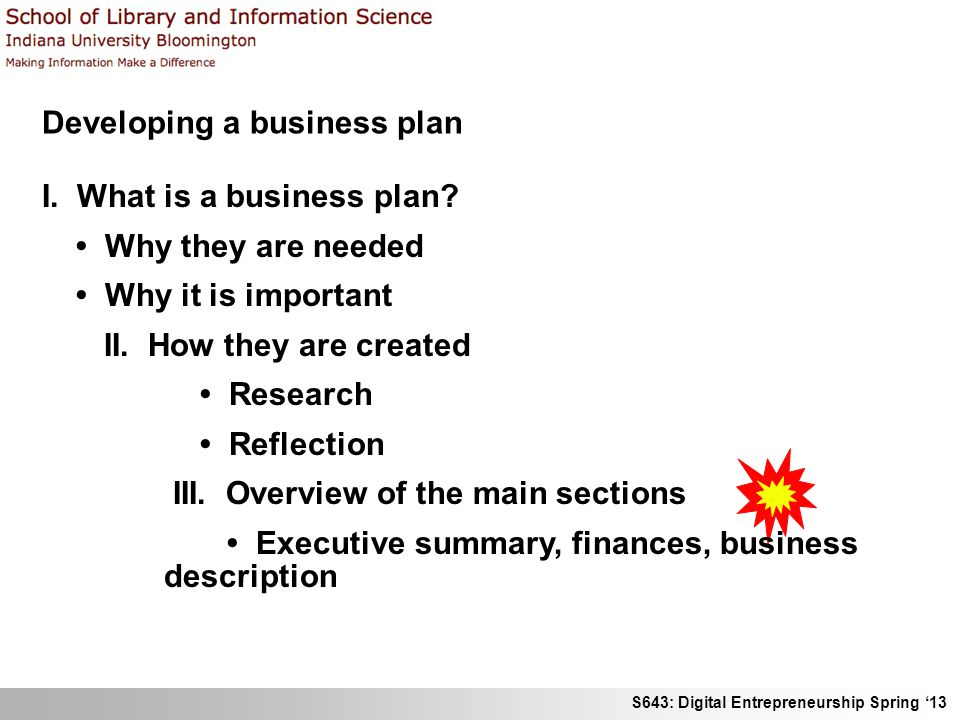 S643: Digital Entrepreneurship Spring 13 Developing a business plan I. What is a business plan? Why they are needed Why it is important II. How they a
