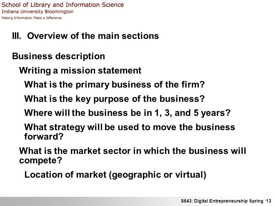 S643: Digital Entrepreneurship Spring 13 III. Overview of the main sections Business description Writing a mission statement What is the primary busin