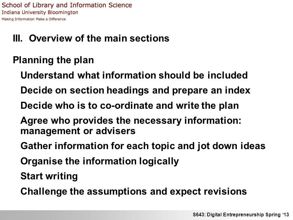 S643: Digital Entrepreneurship Spring 13 III. Overview of the main sections Planning the plan Understand what information should be included Decide on