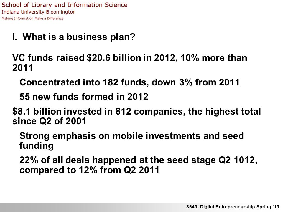 S643: Digital Entrepreneurship Spring 13 I. What is a business plan? VC funds raised $20.6 billion in 2012, 10% more than 2011 Concentrated into 182 f
