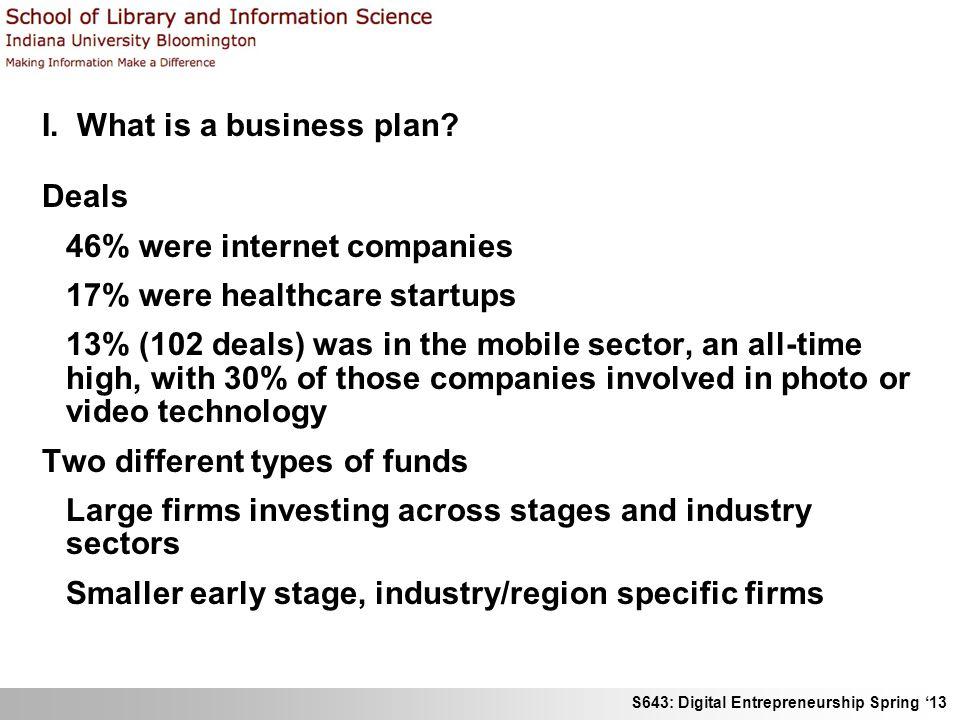 S643: Digital Entrepreneurship Spring 13 I. What is a business plan? Deals 46% were internet companies 17% were healthcare startups 13% (102 deals) wa