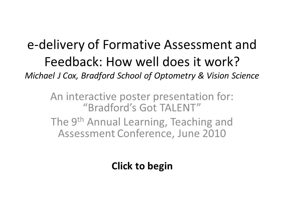 e-delivery of Formative Assessment and Feedback: How well does it work? Michael J Cox, Bradford School of Optometry & Vision Science An interactive po