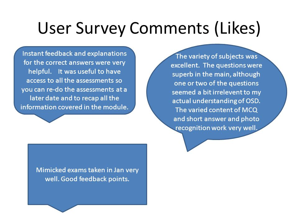 User Survey Comments (Likes) Instant feedback and explanations for the correct answers were very helpful. It was useful to have access to all the asse