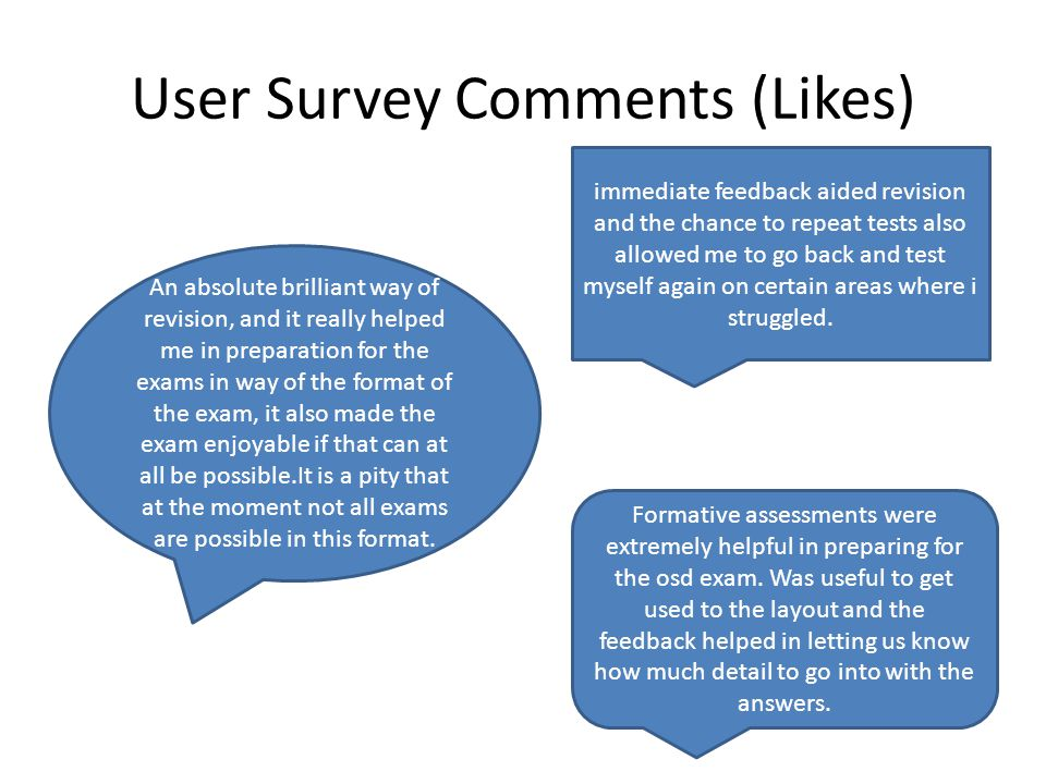 User Survey Comments (Likes) Formative assessments were extremely helpful in preparing for the osd exam. Was useful to get used to the layout and the