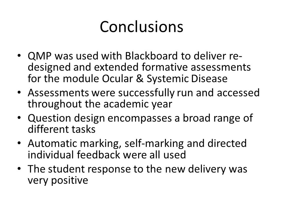 Conclusions QMP was used with Blackboard to deliver re- designed and extended formative assessments for the module Ocular & Systemic Disease Assessmen