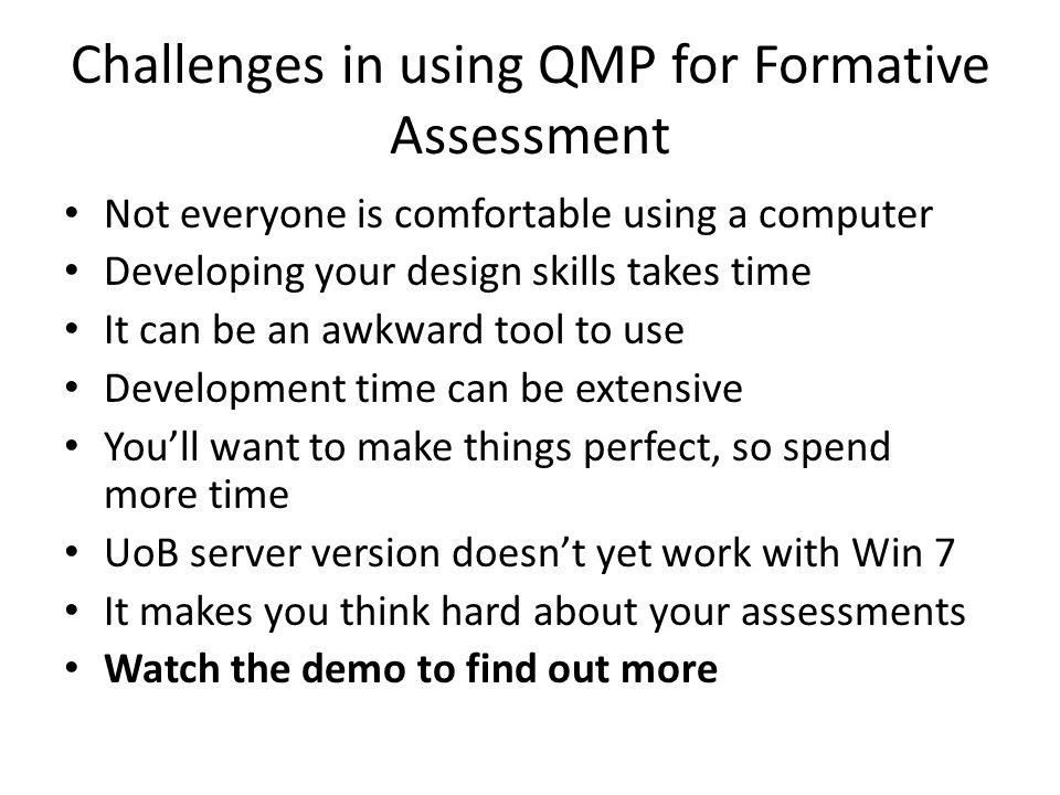 Challenges in using QMP for Formative Assessment Not everyone is comfortable using a computer Developing your design skills takes time It can be an aw