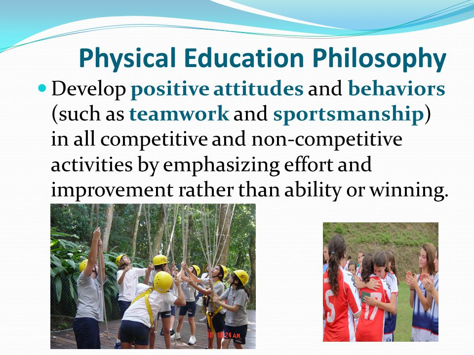 Physical Education Philosophy Develop positive attitudes and behaviors (such as teamwork and sportsmanship) in all competitive and non-competitive act