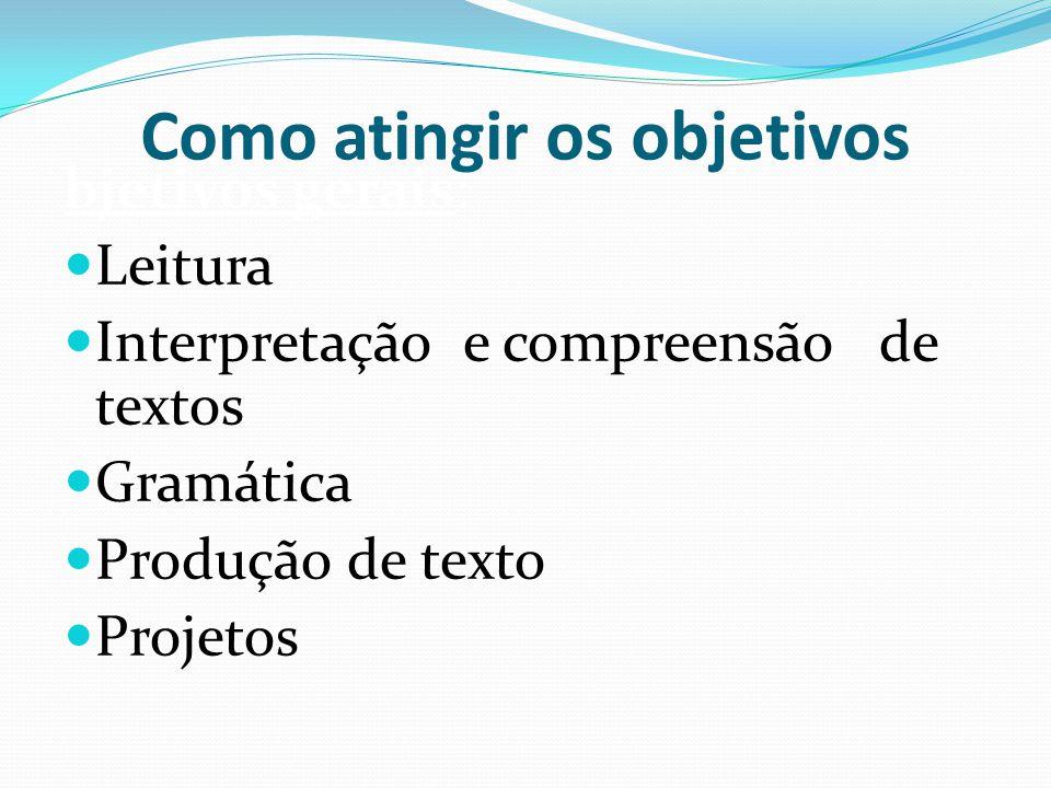 Como atingir os objetivos bjetivos gerais: Leitura Interpretação e compreensão de textos Gramática Produção de texto Projetos