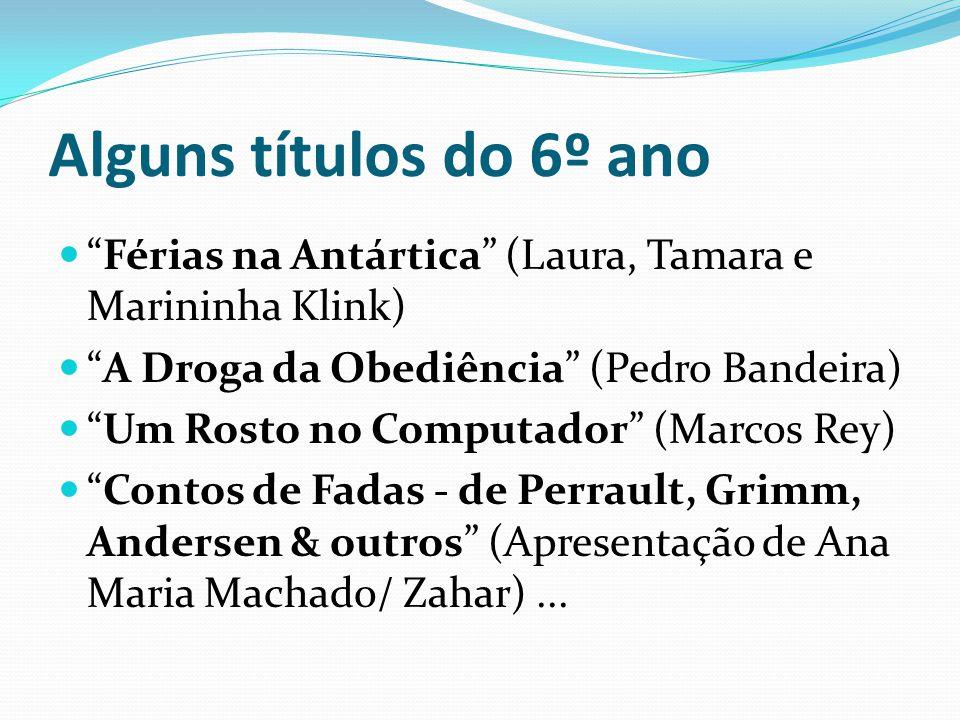 Alguns títulos do 6º ano Férias na Antártica (Laura, Tamara e Marininha Klink) A Droga da Obediência (Pedro Bandeira) Um Rosto no Computador (Marcos R