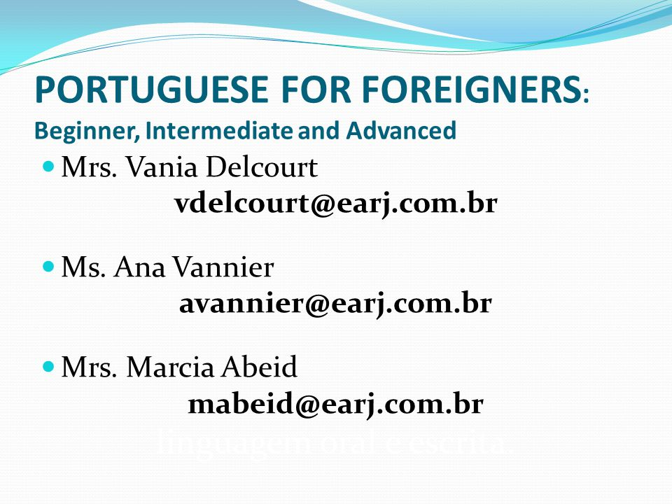 PORTUGUESE FOR FOREIGNERS : Beginner, Intermediate and Advanced Mrs. Vania Delcourt vdelcourt@earj.com.br Ms. Ana Vannier avannier@earj.com.br Mrs. Ma