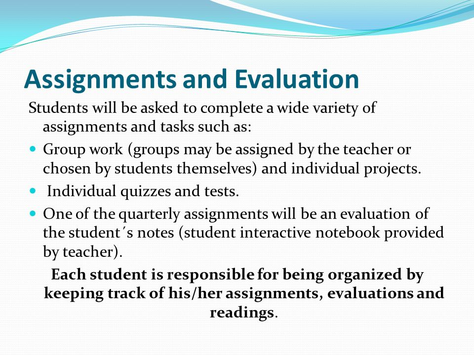 Assignments and Evaluation Students will be asked to complete a wide variety of assignments and tasks such as: Group work (groups may be assigned by t