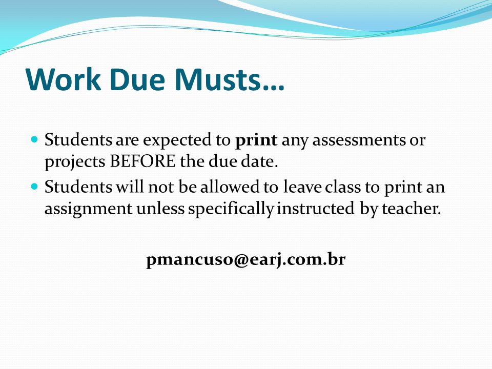 Work Due Musts… Students are expected to print any assessments or projects BEFORE the due date. Students will not be allowed to leave class to print a