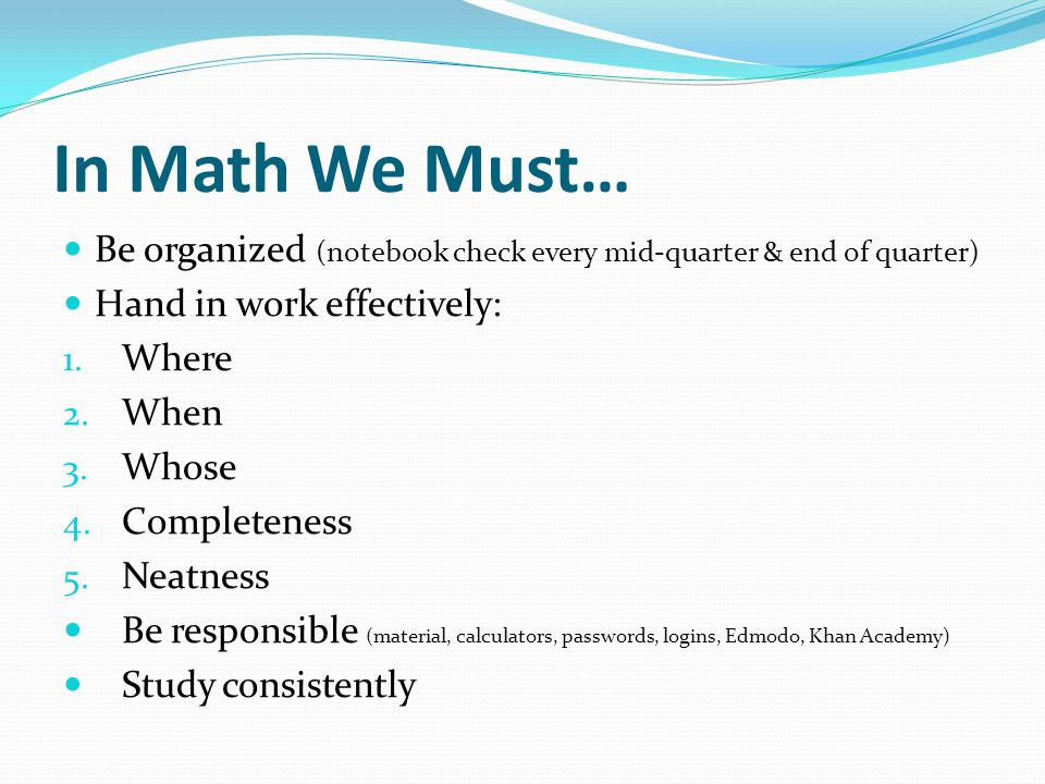 In Math We Must… Be organized (notebook check every mid-quarter & end of quarter) Hand in work effectively: 1. Where 2. When 3. Whose 4. Completeness