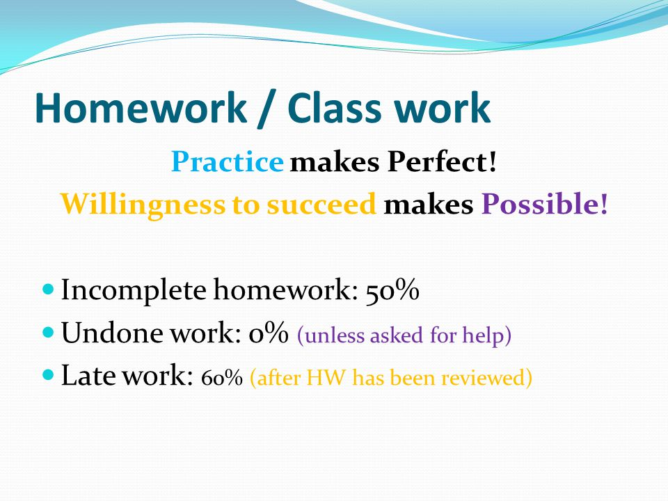 Homework / Class work Practice makes Perfect! Willingness to succeed makes Possible! Incomplete homework: 50% Undone work: 0% (unless asked for help)