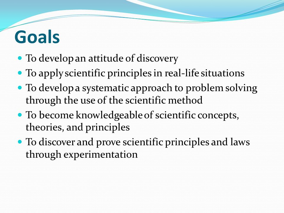 Goals To develop an attitude of discovery To apply scientific principles in real-life situations To develop a systematic approach to problem solving t