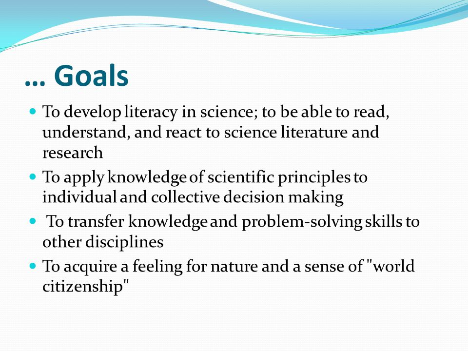 … Goals To develop literacy in science; to be able to read, understand, and react to science literature and research To apply knowledge of scientific