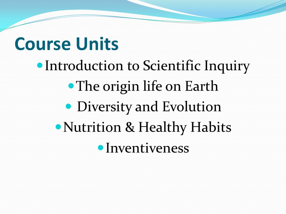 Course Units Introduction to Scientific Inquiry The origin life on Earth Diversity and Evolution Nutrition & Healthy Habits Inventiveness
